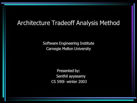 Architecture Tradeoff Analysis Method Software Engineering Institute Carnegie Mellon University Presented by: Senthil ayyasamy CS 590l- winter 2003.
