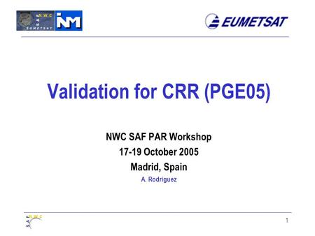 1 Validation for CRR (PGE05) NWC SAF PAR Workshop 17-19 October 2005 Madrid, Spain A. Rodríguez.