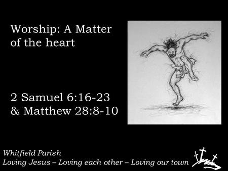 Whitfield Parish Loving Jesus – Loving each other – Loving our town Worship: A Matter of the heart 2 Samuel 6:16-23 & Matthew 28:8-10.