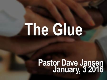 The Glue Pastor Dave Jansen January, 3 2016.