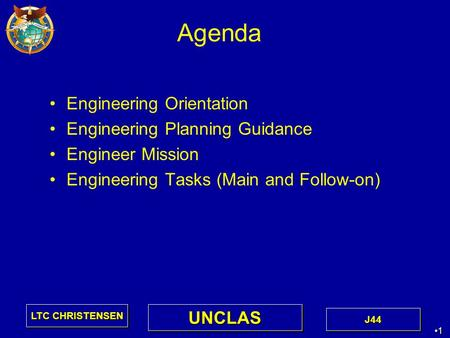 1 1 LTC CHRISTENSEN J44J44 UNCLASUNCLAS Agenda Engineering Orientation Engineering Planning Guidance Engineer Mission Engineering Tasks (Main and Follow-on)