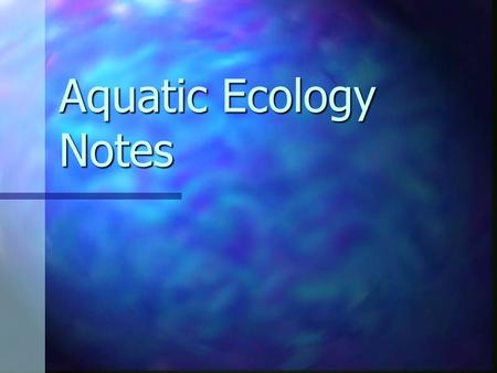 Aquatic Ecology Notes. Chapter Overview Questions What are the basic types <strong>of</strong> aquatic life zones <strong>and</strong> what factors influence the kinds <strong>of</strong> life they contain?