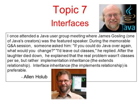 Topic 7 Interfaces I once attended a Java user group meeting where James Gosling (one of Java's creators) was the featured speaker. During the memorable.