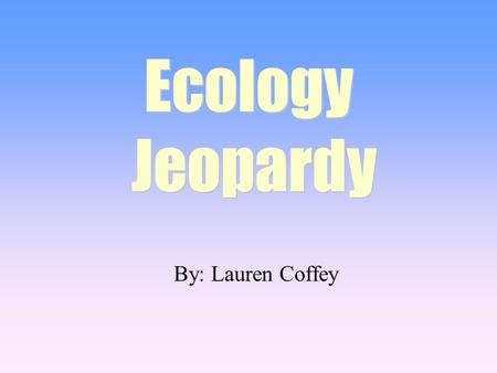 By: Lauren Coffey Ecology Jeopardy Ecology Jeopardy.
