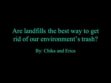 Are landfills the best way to get rid of our environment's trash? By: Chika and Erica.