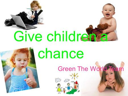 Give children a chance Green The World Team. Increased amount of earthquakes and different nature disasters Lack of creative ways to teach children serious.