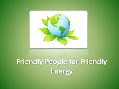 Friendly People for Friendly Energy. The changes in climate, increased energy consumption and reduced deposits of natural resources are the most crucial.