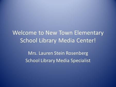 Welcome to New Town Elementary School Library Media Center! Mrs. Lauren Stein Rosenberg School Library Media Specialist.