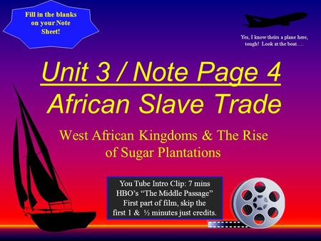 Unit 3 / Note Page 4 African Slave Trade West African Kingdoms & The Rise of Sugar Plantations Yes, I know theirs a plane here, tough! Look at the boat….