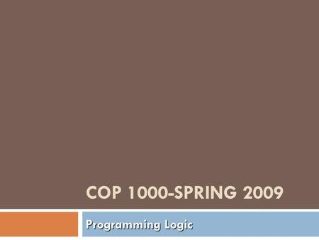 COP 1000-SPRING 2009 Programming Logic. Topics  Syllabus  Faculty Website  Campus Cruiser  Alice Programming Logic.