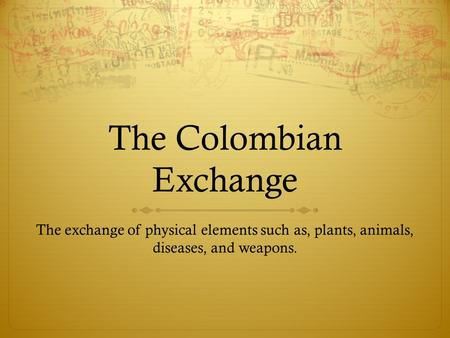 The Colombian Exchange The exchange of physical elements such as, plants, animals, diseases, and weapons.