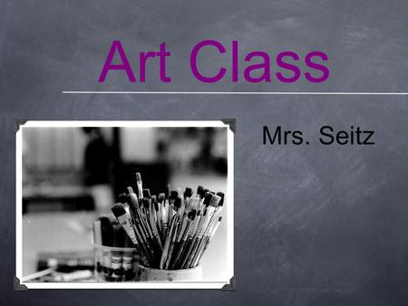 Art Class Mrs. Seitz. Questions What are you looking forward to in art class? What are you NOT looking forward to in art class?