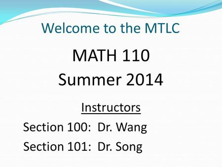 Welcome to the MTLC MATH 110 Summer 2014 Instructors Section 100: Dr. Wang Section 101: Dr. Song.