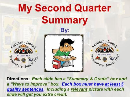 "My Second Quarter Summary By: Directions: Each slide has a ""Summary & Grade"" box and a ""Ways to Improve"" box. Each box must have at least 5 quality sentences."