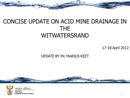 1 CONCISE UPDATE ON ACID MINE DRAINAGE IN THE WITWATERSRAND 17-18 April 2012 UPDATE BY Mr. MARIUS KEET.