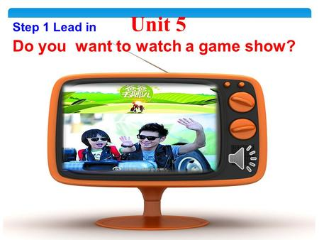 Unit 5 Do you want to watch a game show? Step 1 Lead in.