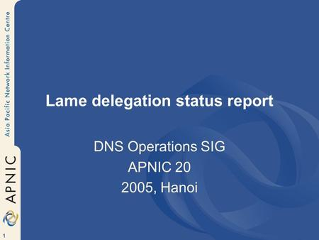 1 Lame delegation status report DNS Operations SIG APNIC 20 2005, Hanoi.