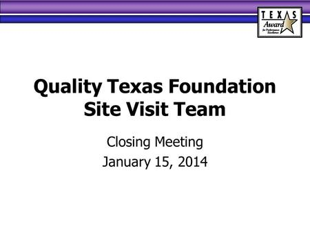 Quality Texas Foundation Site Visit Team Closing Meeting January 15, 2014.