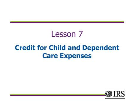 Lesson 7 Credit for Child and Dependent Care Expenses.
