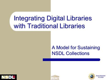 Integrating Digital Libraries with Traditional Libraries: A Model for Sustaining NSDL Collections Award Number 0333628 A Model for Sustaining NSDL Collections.