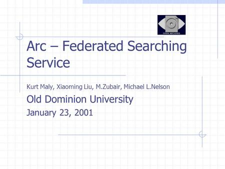 Arc – Federated Searching Service Kurt Maly, Xiaoming Liu, M.Zubair, Michael L.Nelson Old Dominion University January 23, 2001.