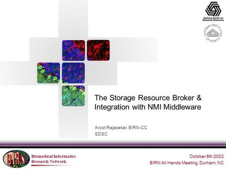 Biomedical Informatics Research Network The Storage Resource Broker & Integration with NMI Middleware Arcot Rajasekar, BIRN-CC SDSC October 9th 2002 BIRN.