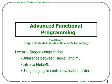 Advanced Functional Programming Tim Sheard 1 Lecture 17 Advanced Functional Programming Tim Sheard Oregon Graduate Institute of Science & Technology Lecture: