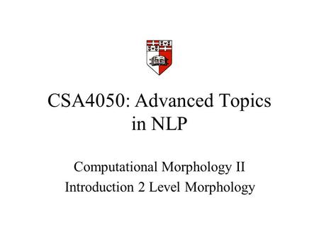 CSA4050: Advanced Topics in NLP Computational Morphology II Introduction 2 Level Morphology.