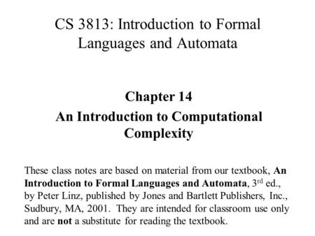 CS 3813: Introduction to Formal Languages and Automata Chapter 14 An Introduction to Computational Complexity These class notes are based on material from.