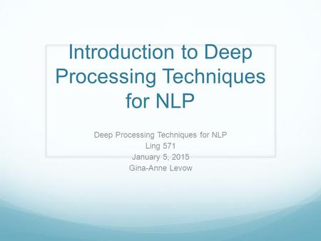 Introduction to Deep Processing Techniques for NLP Deep Processing Techniques for NLP Ling 571 January 5, 2015 Gina-Anne Levow.
