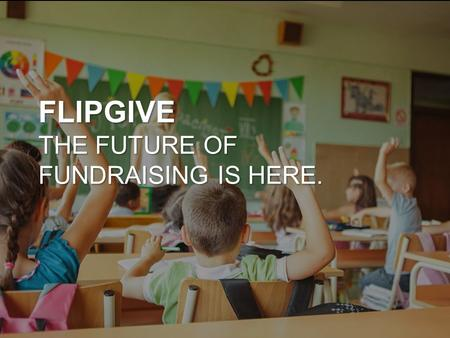 FLIPGIVE THE FUTURE OF FUNDRAISING IS HERE.. WHAT IS FLIPGIVE? FlipGive is a completely online fundraising platform Our organization raises money when.