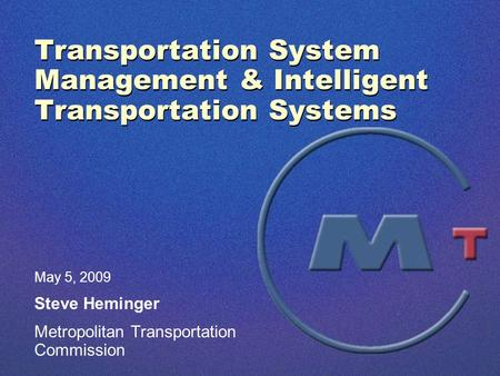 Transportation System Management & Intelligent Transportation Systems May 5, 2009 Steve Heminger Metropolitan Transportation Commission.