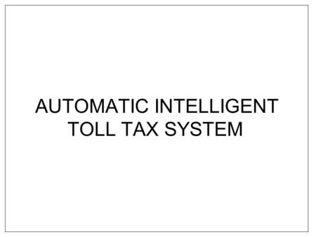 AUTOMATIC INTELLIGENT TOLL TAX SYSTEM. INTRODUCTION Electronic toll collection is a generally mature technology that allows for electronic payment of.