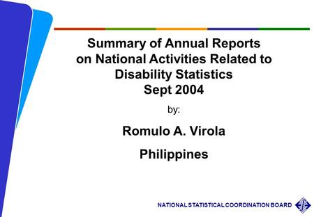 Summary of Annual Reports on National Activities Related to Disability Statistics Sept 2004 by: Romulo A. Virola Philippines.