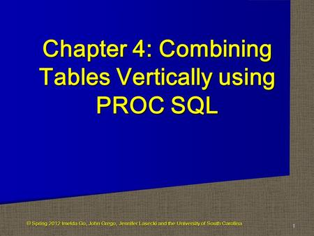 Chapter 4: Combining Tables Vertically using PROC SQL 1 © Spring 2012 Imelda Go, John Grego, Jennifer Lasecki and the University of South Carolina.