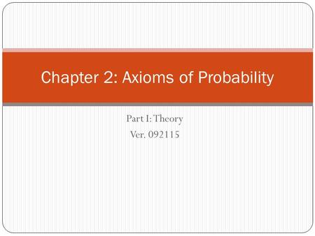 Part I: Theory Ver. 092115 Chapter 2: Axioms of Probability.