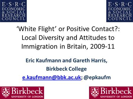 'White Flight' or Positive Contact?: Local Diversity and Attitudes to Immigration in Britain, 2009-11 Eric Kaufmann and Gareth Harris, Birkbeck College.