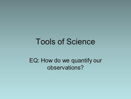 Tools of Science EQ: How do we quantify our observations?
