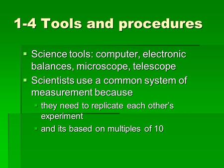1-4 Tools and procedures  Science tools: computer, electronic balances, microscope, telescope  Scientists use a common system of measurement because.