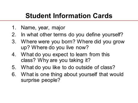 Student Information Cards 1.Name, year, major 2.In what other terms do you define yourself? 3.Where were you born? Where did you grow up? Where do you.