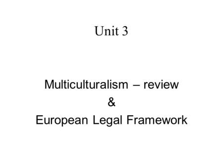 Unit 3 Multiculturalism – review & European Legal Framework.