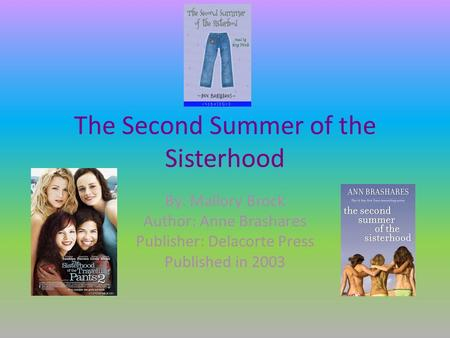 The Second Summer of the Sisterhood By: Mallory Brock Author: Anne Brashares Publisher: Delacorte Press Published in 2003.