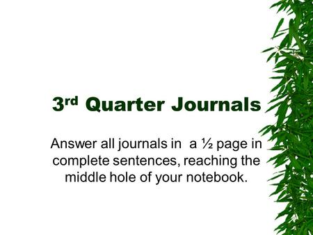 3 rd Quarter Journals Answer all journals in a ½ page in complete sentences, reaching the middle hole of your notebook.