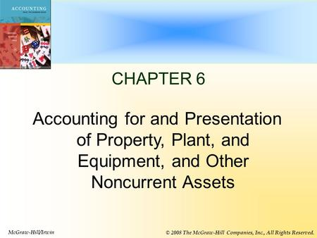 6-1 CHAPTER 6 Accounting for and Presentation of Property, Plant, and Equipment, and Other Noncurrent Assets McGraw-Hill/Irwin © 2008 The McGraw-Hill Companies,