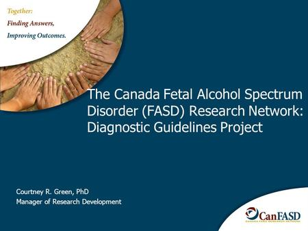 Courtney R. Green, PhD Manager of Research Development The Canada Fetal Alcohol Spectrum Disorder (FASD) Research Network: Diagnostic Guidelines Project.