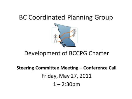 BC Coordinated Planning Group Development of BCCPG Charter Steering Committee Meeting – Conference Call Friday, May 27, 2011 1 – 2:30pm.