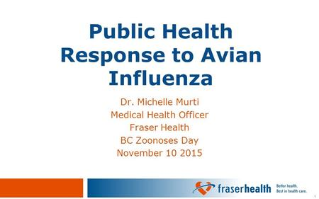 1 Public Health Response to Avian Influenza Dr. Michelle Murti Medical Health Officer Fraser Health BC Zoonoses Day November 10 2015.