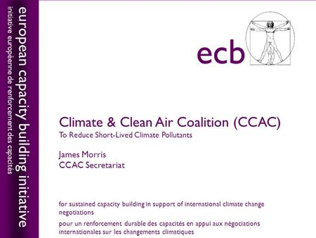 Climate & Clean Air Coalition (CCAC) To Reduce Short-Lived Climate Pollutants James Morris CCAC Secretariat european capacity building initiative initiative.