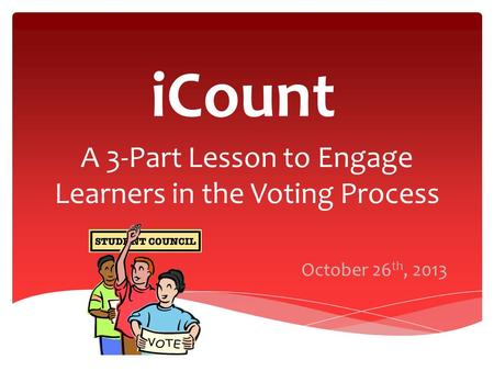 ICount A 3-Part Lesson to Engage Learners in the Voting Process October 26 th, 2013.