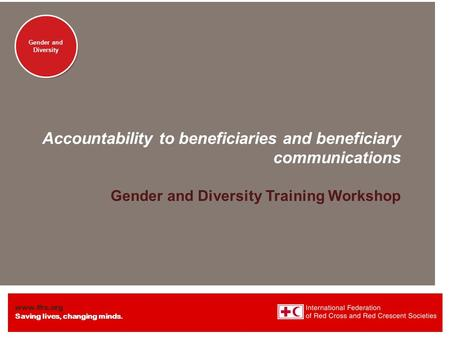 Www.ifrc.org Saving lives, changing minds. Gender and Diversity Accountability to beneficiaries and beneficiary communications Gender and Diversity Training.